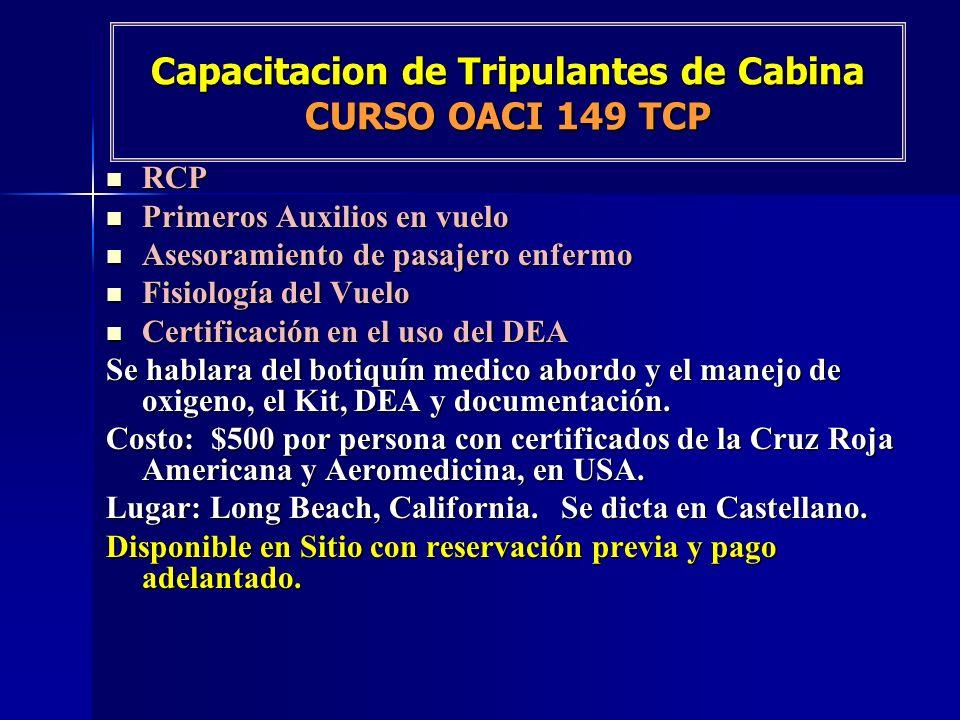 Capacitacion de Tripulantes de Cabina CURSO OACI 149 TCP RCP RCP Primeros Auxilios en vuelo Primeros Auxilios en vuelo Asesoramiento de pasajero enfermo Asesoramiento de pasajero enfermo Fisiología del Vuelo Fisiología del Vuelo Certificación en el uso del DEA Certificación en el uso del DEA Se hablara del botiquín medico abordo y el manejo de oxigeno, el Kit, DEA y documentación.