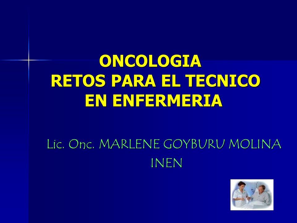 ONCOLOGIA RETOS PARA EL TECNICO EN ENFERMERIA ONCOLOGIA RETOS PARA EL TECNICO EN ENFERMERIA Lic. Onc. MARLENE GOYBURU MOLINA INEN INEN