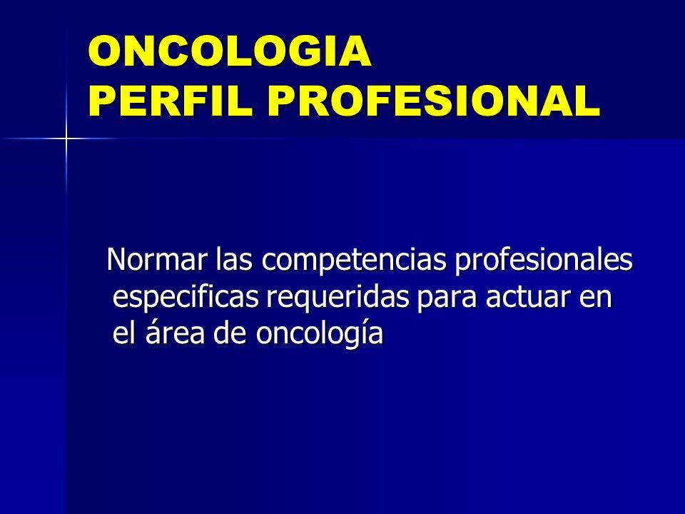 ONCOLOGIA PERFIL PROFESIONAL Normar las competencias profesionales especificas requeridas para actuar en el área de oncología Normar las competencias