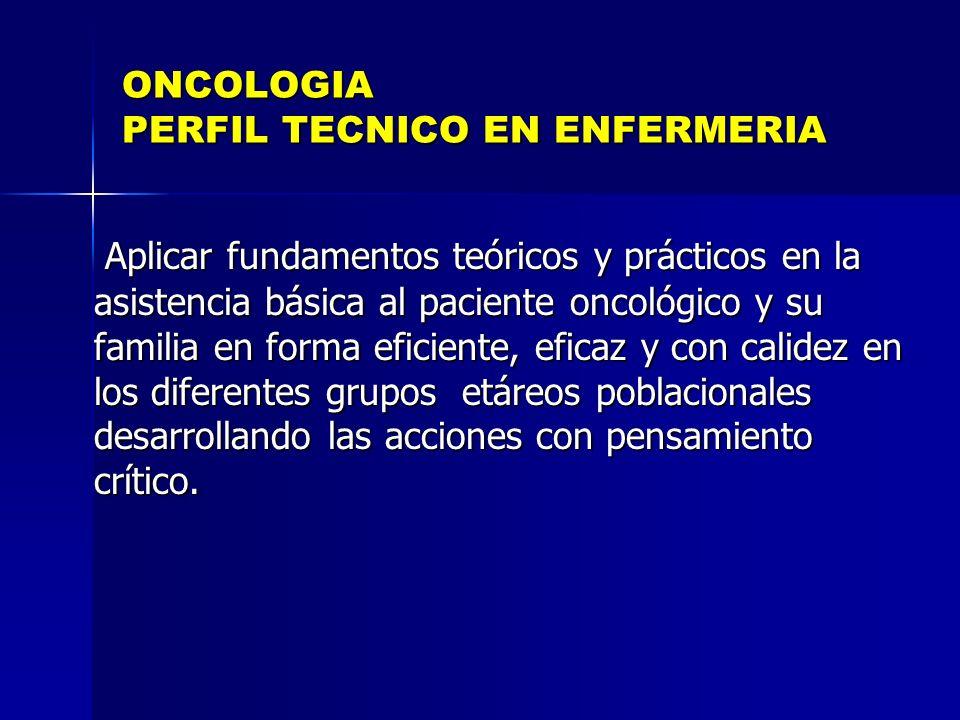 ONCOLOGIA PERFIL TECNICO EN ENFERMERIA Aplicar fundamentos teóricos y prácticos en la asistencia básica al paciente oncológico y su familia en forma e