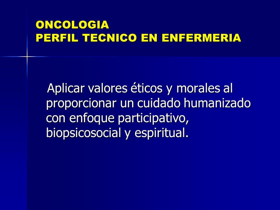 ONCOLOGIA PERFIL TECNICO EN ENFERMERIA Aplicar valores éticos y morales al proporcionar un cuidado humanizado con enfoque participativo, biopsicosocia