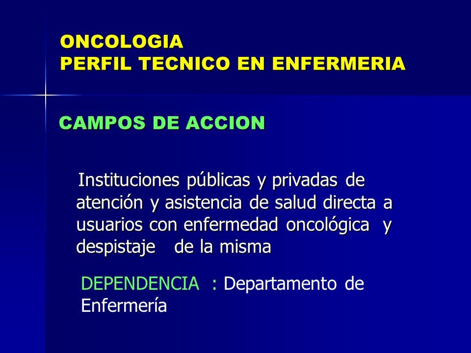 ONCOLOGIA PERFIL TECNICO EN ENFERMERIA CAMPOS DE ACCION Instituciones públicas y privadas de atención y asistencia de salud directa a usuarios con enf