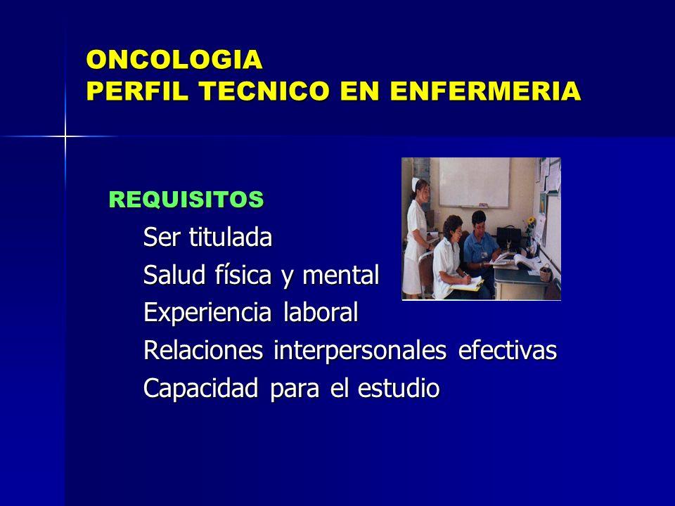 ONCOLOGIA PERFIL TECNICO EN ENFERMERIA REQUISITOS REQUISITOS Ser titulada Ser titulada Salud física y mental Salud física y mental Experiencia laboral