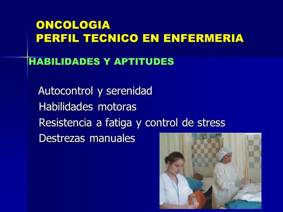 ONCOLOGIA PERFIL TECNICO EN ENFERMERIA HABILIDADES Y APTITUDES Autocontrol y serenidad Autocontrol y serenidad Habilidades motoras Habilidades motoras