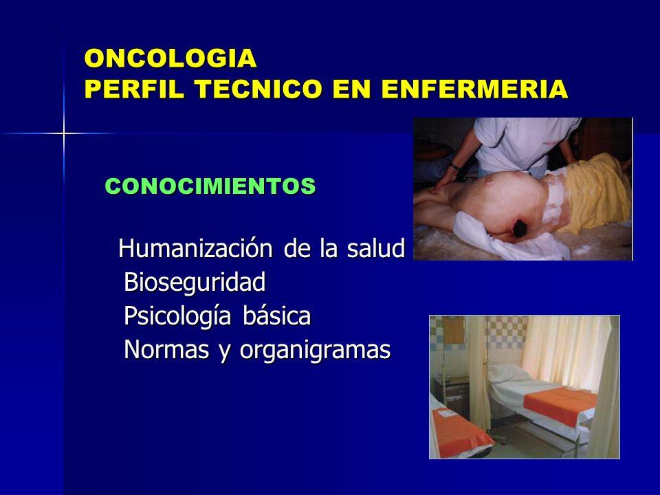 ONCOLOGIA PERFIL TECNICO EN ENFERMERIA CONOCIMIENTOS CONOCIMIENTOS Humanización de la salud Humanización de la salud Bioseguridad Bioseguridad Psicolo