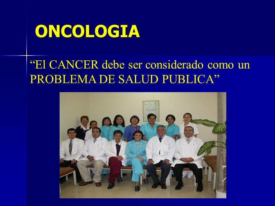 ONCOLOGIA El CANCER debe ser considerado como un PROBLEMA DE SALUD PUBLICA