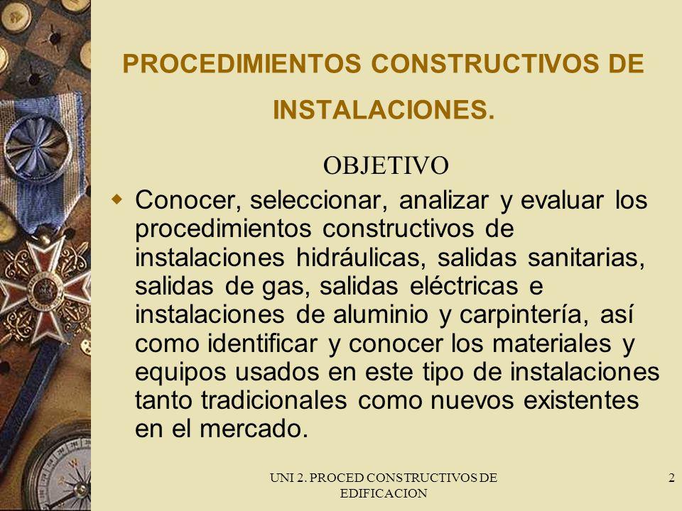 UNI 2. PROCED CONSTRUCTIVOS DE EDIFICACION 2 PROCEDIMIENTOS CONSTRUCTIVOS DE INSTALACIONES. OBJETIVO Conocer, seleccionar, analizar y evaluar los proc