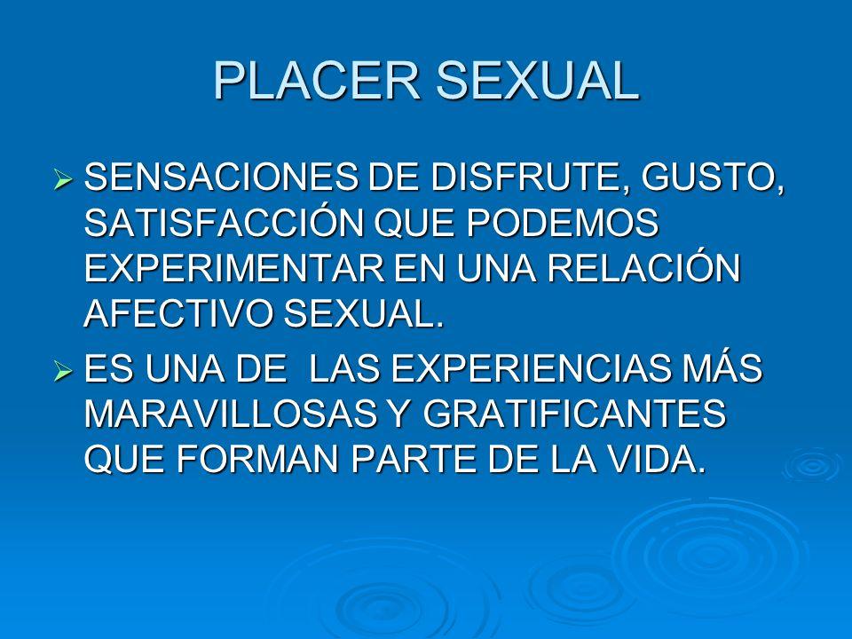 PLACER SEXUAL SENSACIONES DE DISFRUTE, GUSTO, SATISFACCIÓN QUE PODEMOS EXPERIMENTAR EN UNA RELACIÓN AFECTIVO SEXUAL. SENSACIONES DE DISFRUTE, GUSTO, S