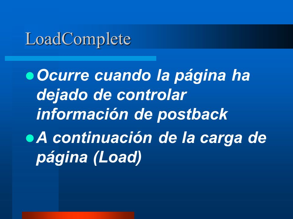 LoadComplete Ocurre cuando la página ha dejado de controlar información de postback A continuación de la carga de página (Load)
