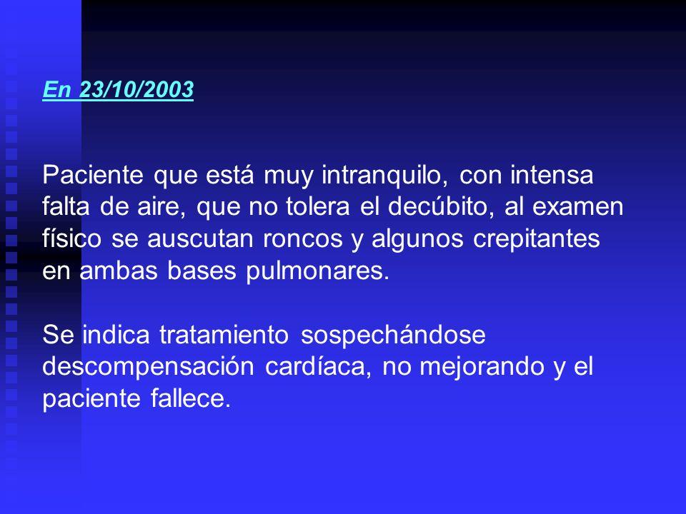 En 23/10/2003 Paciente que está muy intranquilo, con intensa falta de aire, que no tolera el decúbito, al examen físico se auscutan roncos y algunos c