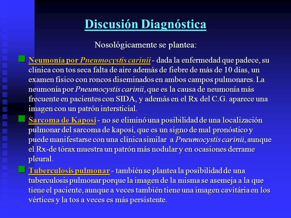 Discusión Diagnóstica Nosológicamente se plantea: Neumonía por Pneumocystis carinii - dada la enfermedad que padece, su clínica con tos seca falta de