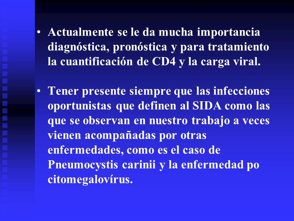 Actualmente se le da mucha importancia diagnóstica, pronóstica y para tratamiento la cuantificación de CD4 y la carga viral. Tener presente siempre qu