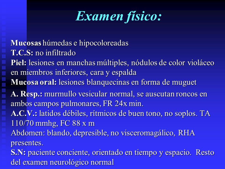 Examen físico: Mucosas húmedas e hipocoloreadas T.C.S: no infiltrado Piel: lesiones en manchas múltiples, nódulos de color violáceo en miembros inferi
