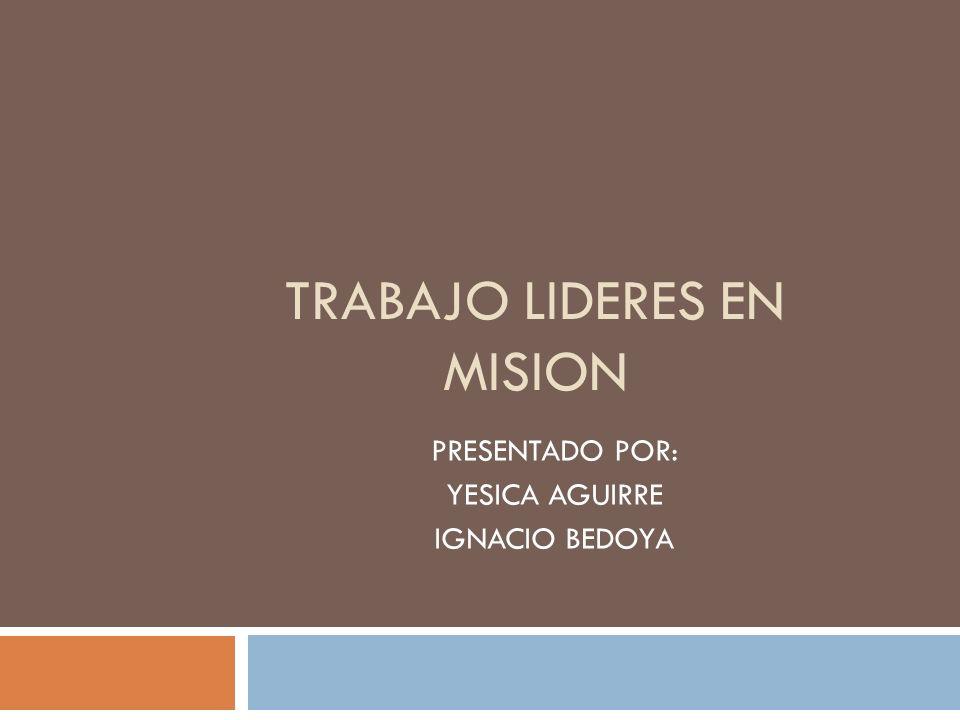 TRABAJO LIDERES EN MISION PRESENTADO POR: YESICA AGUIRRE IGNACIO BEDOYA