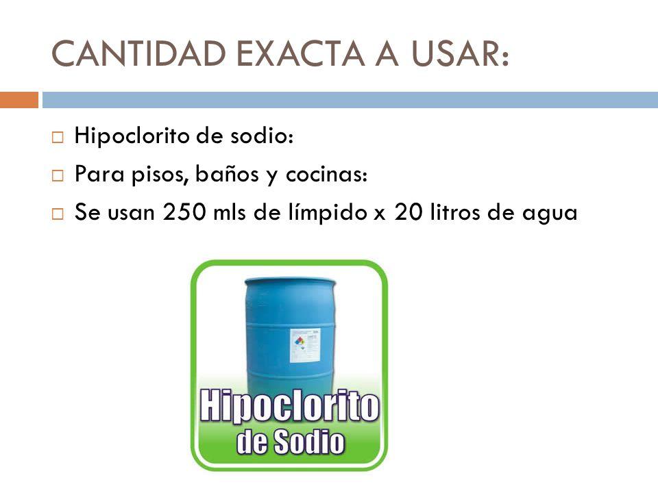 CANTIDAD EXACTA A USAR: Hipoclorito de sodio: Para pisos, baños y cocinas: Se usan 250 mls de límpido x 20 litros de agua