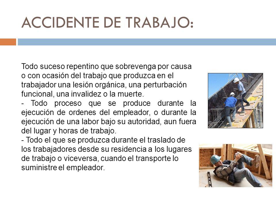ACCIDENTE DE TRABAJO: Todo suceso repentino que sobrevenga por causa o con ocasión del trabajo que produzca en el trabajador una lesión orgánica, una
