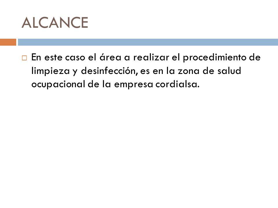 ALCANCE En este caso el área a realizar el procedimiento de limpieza y desinfección, es en la zona de salud ocupacional de la empresa cordialsa.