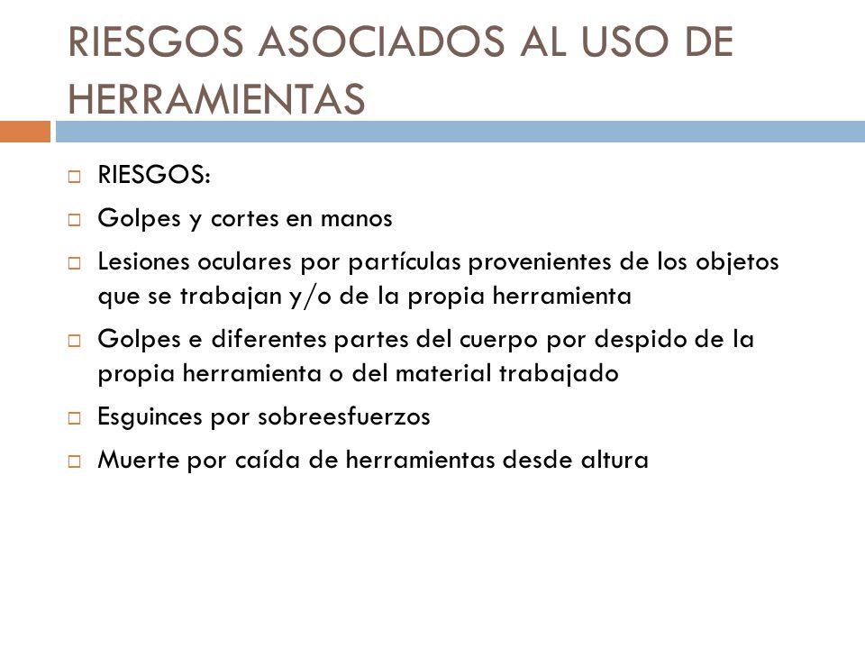 RIESGOS ASOCIADOS AL USO DE HERRAMIENTAS RIESGOS: Golpes y cortes en manos Lesiones oculares por partículas provenientes de los objetos que se trabaja