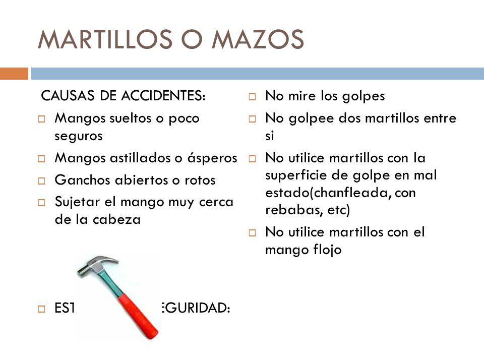 MARTILLOS O MAZOS CAUSAS DE ACCIDENTES: Mangos sueltos o poco seguros Mangos astillados o ásperos Ganchos abiertos o rotos Sujetar el mango muy cerca