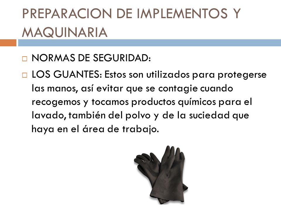 PREPARACION DE IMPLEMENTOS Y MAQUINARIA NORMAS DE SEGURIDAD: LOS GUANTES: Estos son utilizados para protegerse las manos, así evitar que se contagie c