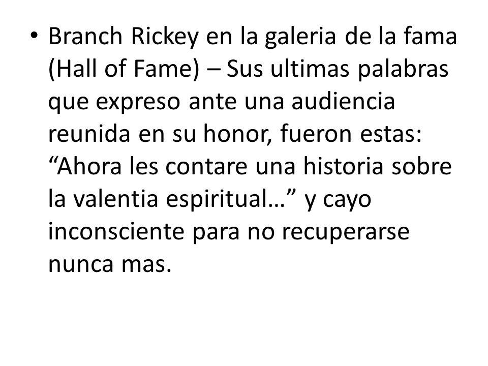 Branch Rickey en la galeria de la fama (Hall of Fame) – Sus ultimas palabras que expreso ante una audiencia reunida en su honor, fueron estas: Ahora l