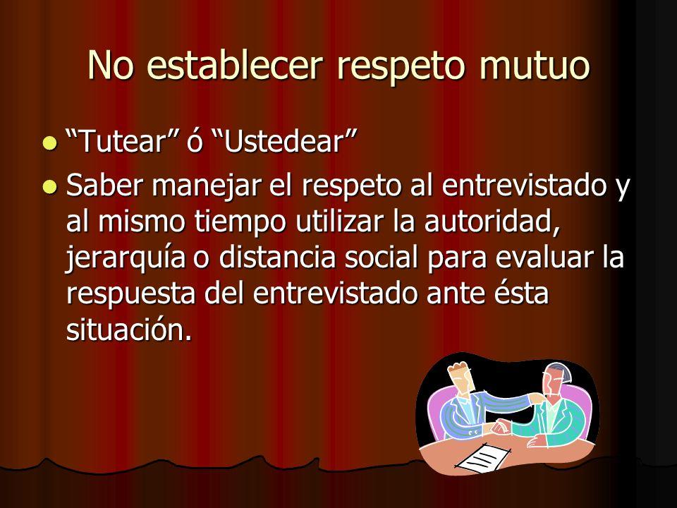 No establecer respeto mutuo Tutear ó Ustedear Tutear ó Ustedear Saber manejar el respeto al entrevistado y al mismo tiempo utilizar la autoridad, jera