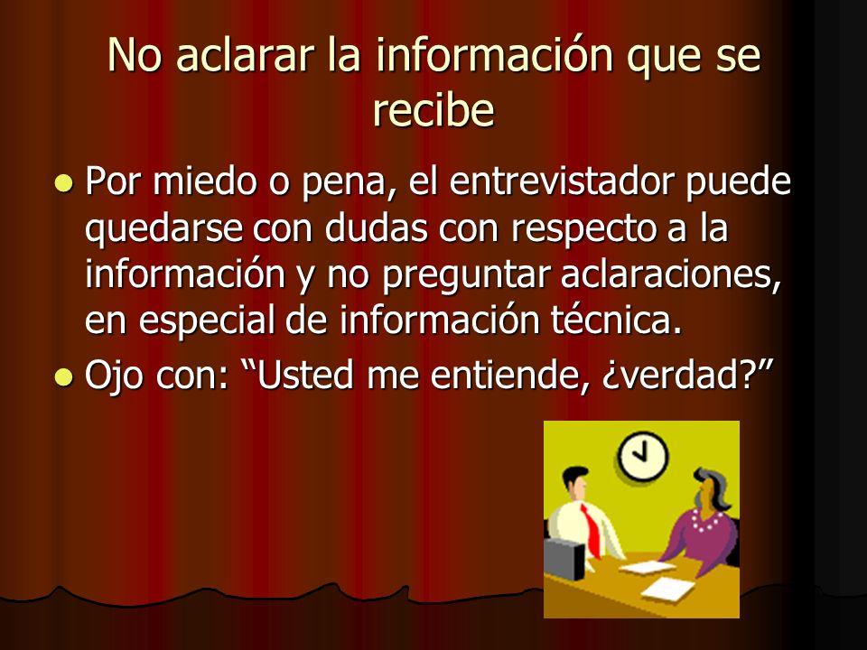 No aclarar la información que se recibe Por miedo o pena, el entrevistador puede quedarse con dudas con respecto a la información y no preguntar aclar