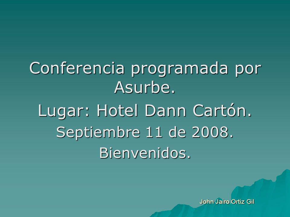John Jairo Ortiz Gil Conferencia programada por Asurbe. Lugar: Hotel Dann Cartón. Septiembre 11 de 2008. Bienvenidos.