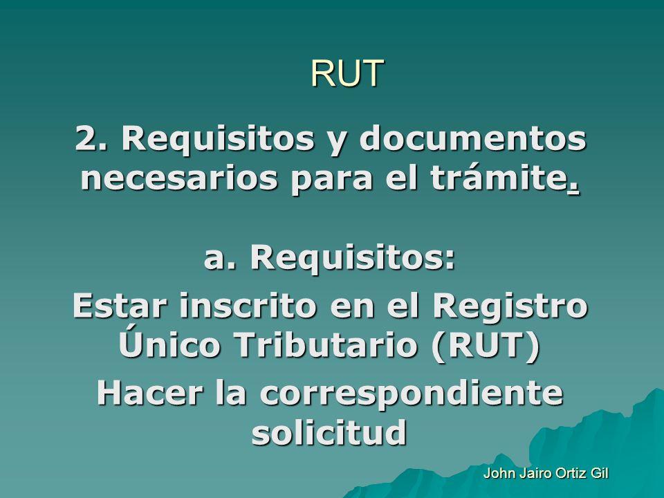 RUT 2. Requisitos y documentos necesarios para el trámite. a. Requisitos: Estar inscrito en el Registro Único Tributario (RUT) Hacer la correspondient