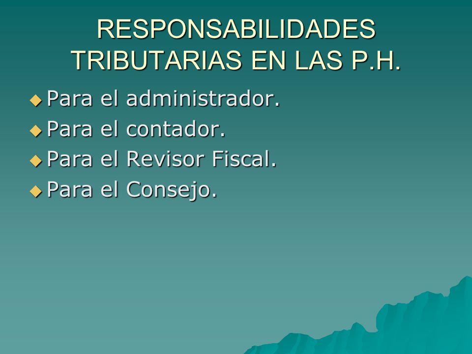 RESPONSABILIDADES TRIBUTARIAS EN LAS P.H. Para el administrador. Para el administrador. Para el contador. Para el contador. Para el Revisor Fiscal. Pa