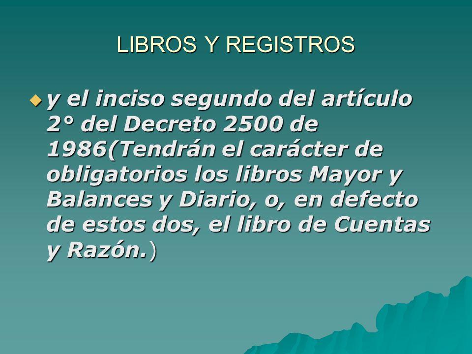 LIBROS Y REGISTROS y el inciso segundo del artículo 2° del Decreto 2500 de 1986(Tendrán el carácter de obligatorios los libros Mayor y Balances y Diar