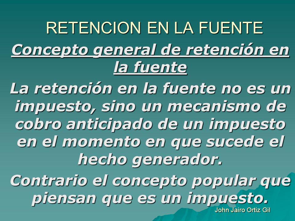 RETENCION EN LA FUENTE Concepto general de retención en la fuente La retención en la fuente no es un impuesto, sino un mecanismo de cobro anticipado d