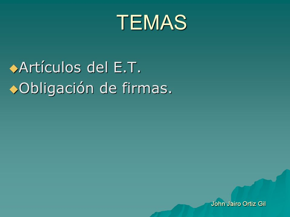 TEMAS Artículos del E.T. Artículos del E.T. Obligación de firmas. Obligación de firmas. John Jairo Ortiz Gil