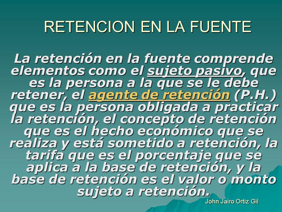 RETENCION EN LA FUENTE La retención en la fuente comprende elementos como el sujeto pasivo, que es la persona a la que se le debe retener, el agente d