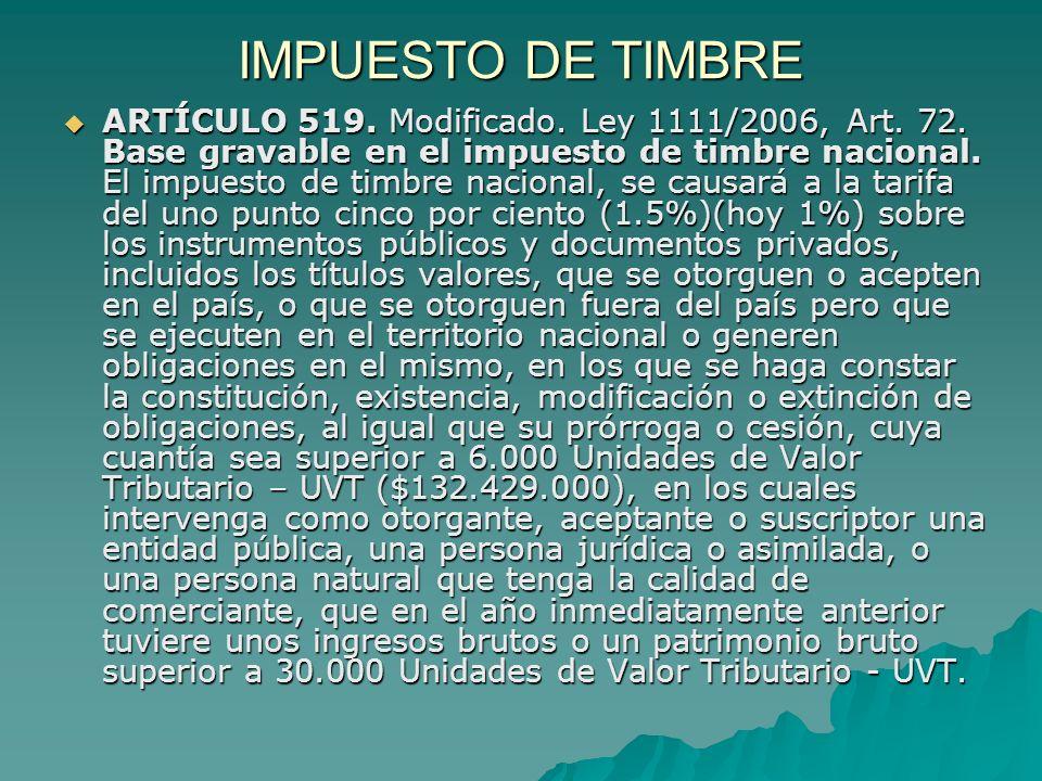 IMPUESTO DE TIMBRE ARTÍCULO 519. Modificado. Ley 1111/2006, Art. 72. Base gravable en el impuesto de timbre nacional. El impuesto de timbre nacional,