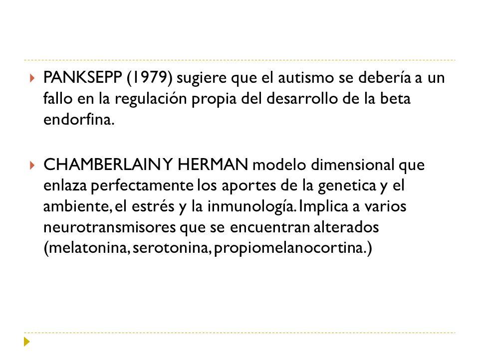 PANKSEPP (1979) sugiere que el autismo se debería a un fallo en la regulación propia del desarrollo de la beta endorfina. CHAMBERLAIN Y HERMAN modelo