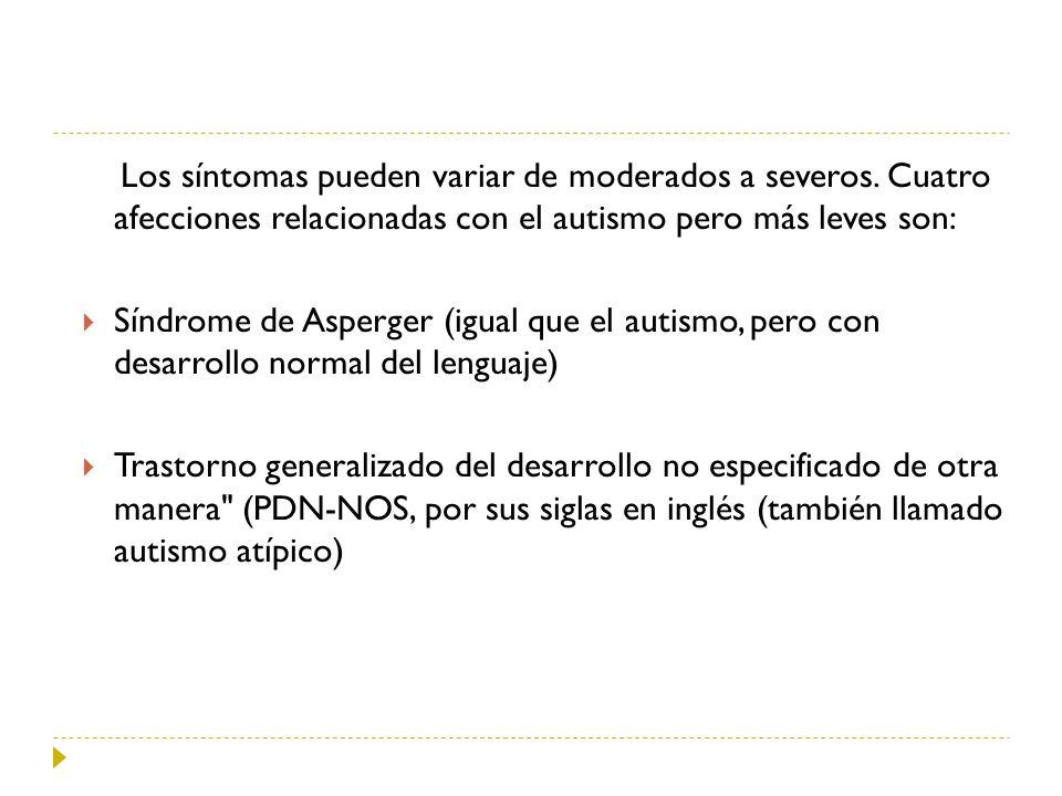 Los síntomas pueden variar de moderados a severos. Cuatro afecciones relacionadas con el autismo pero más leves son: Síndrome de Asperger (igual que e