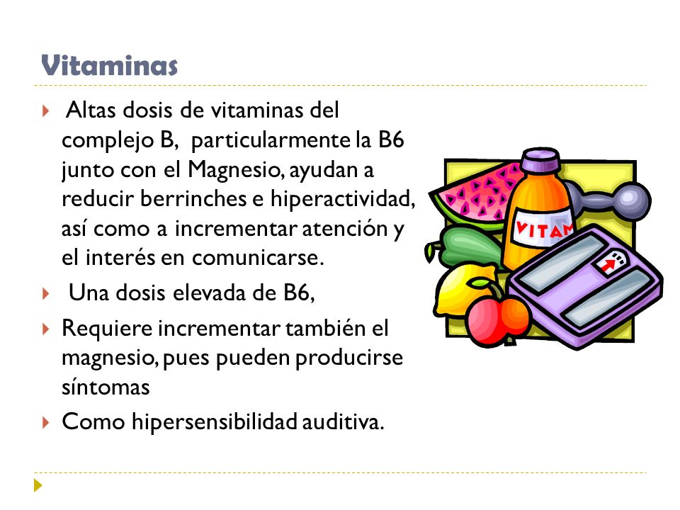 Vitaminas Altas dosis de vitaminas del complejo B, particularmente la B6 junto con el Magnesio, ayudan a reducir berrinches e hiperactividad, así como