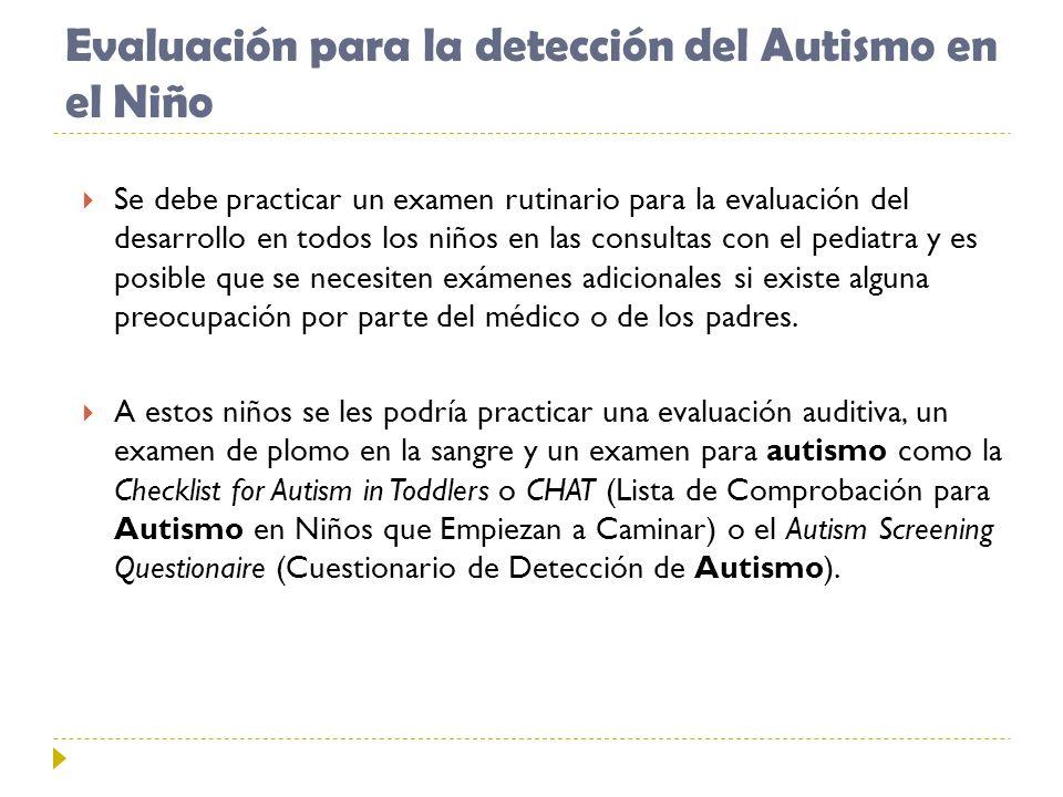 Evaluación para la detección del Autismo en el Niño Se debe practicar un examen rutinario para la evaluación del desarrollo en todos los niños en las