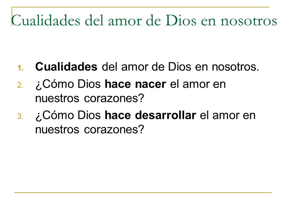 Cualidades del amor de Dios en nosotros 1. Cualidades del amor de Dios en nosotros. 2. ¿Cómo Dios hace nacer el amor en nuestros corazones? 3. ¿Cómo D