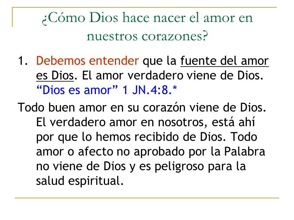 ¿Cómo Dios hace nacer el amor en nuestros corazones? 1. Debemos entender que la fuente del amor es Dios. El amor verdadero viene de Dios. Dios es amor