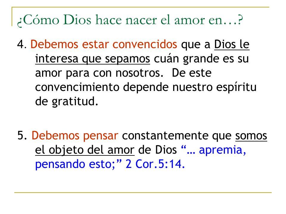¿Cómo Dios hace nacer el amor en…? 4. Debemos estar convencidos que a Dios le interesa que sepamos cuán grande es su amor para con nosotros. De este c
