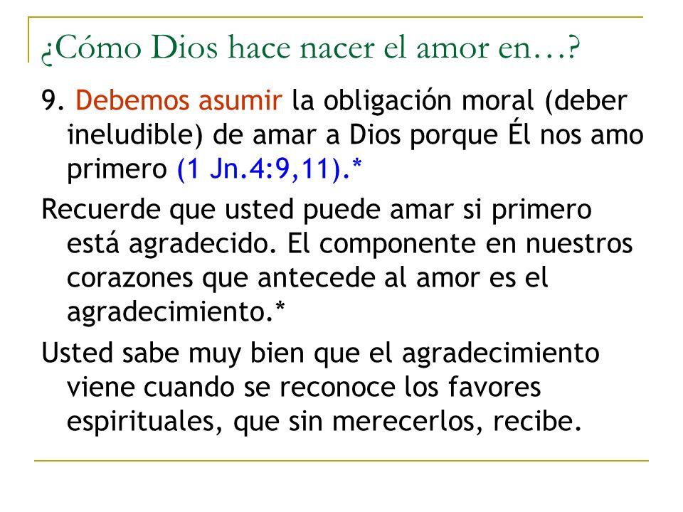 ¿Cómo Dios hace nacer el amor en…? 9. Debemos asumir la obligación moral (deber ineludible) de amar a Dios porque Él nos amo primero (1 Jn.4:9,11).* R