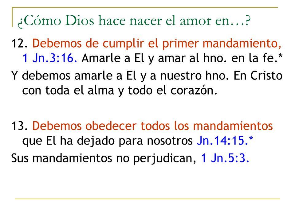 ¿Cómo Dios hace nacer el amor en…? 12. Debemos de cumplir el primer mandamiento, 1 Jn.3:16. Amarle a El y amar al hno. en la fe.* Y debemos amarle a E
