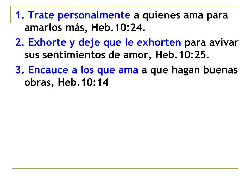 1. Trate personalmente a quienes ama para amarlos más, Heb.10:24. 2. Exhorte y deje que le exhorten para avivar sus sentimientos de amor, Heb.10:25. 3