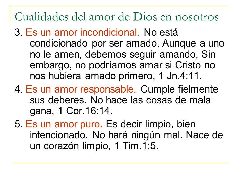 Cualidades del amor de Dios en nosotros 3. Es un amor incondicional. No está condicionado por ser amado. Aunque a uno no le amen, debemos seguir amand