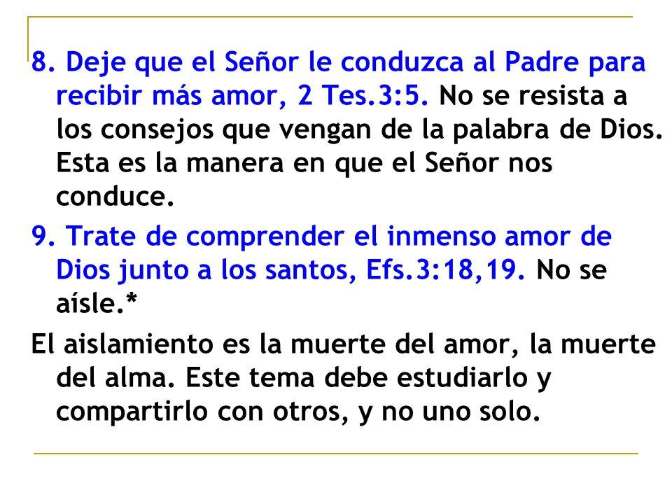 8. Deje que el Señor le conduzca al Padre para recibir más amor, 2 Tes.3:5. No se resista a los consejos que vengan de la palabra de Dios. Esta es la