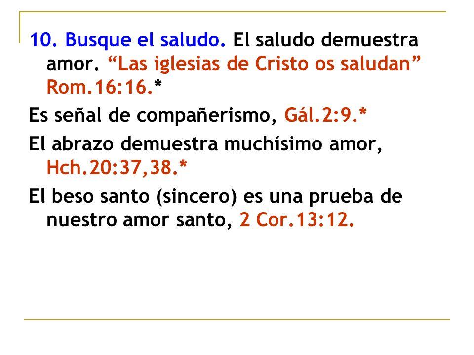 10. Busque el saludo. El saludo demuestra amor. Las iglesias de Cristo os saludan Rom.16:16.* Es señal de compañerismo, Gál.2:9.* El abrazo demuestra