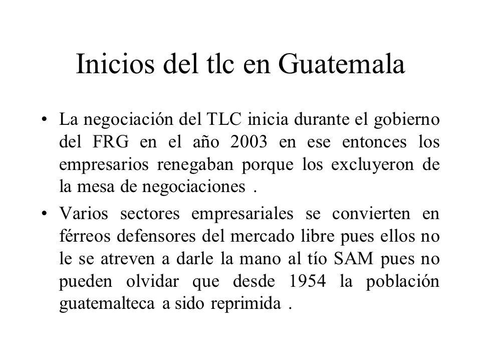Inicios del tlc en Guatemala La negociación del TLC inicia durante el gobierno del FRG en el año 2003 en ese entonces los empresarios renegaban porque los excluyeron de la mesa de negociaciones.