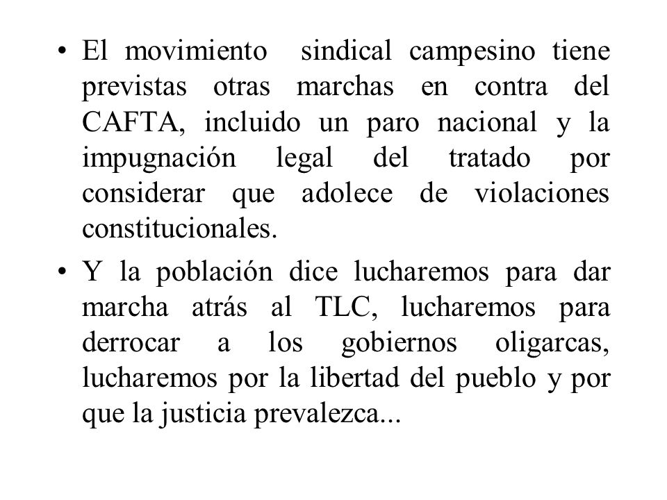 El movimiento sindical campesino tiene previstas otras marchas en contra del CAFTA, incluido un paro nacional y la impugnación legal del tratado por considerar que adolece de violaciones constitucionales.